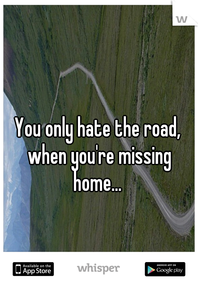 You only hate the road, when you're missing home...