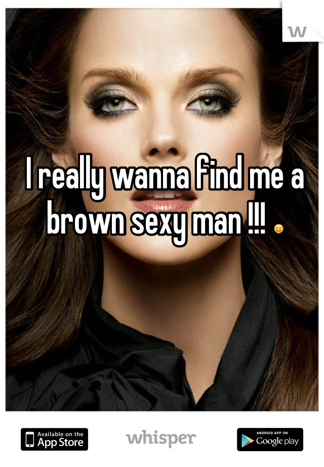 I really wanna find me a brown sexy man !!! 😝