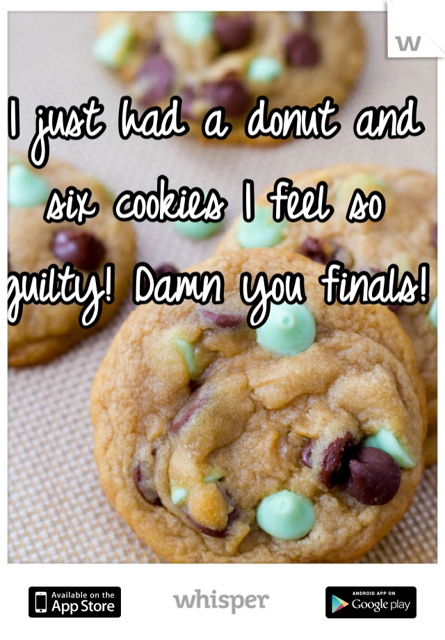 I just had a donut and six cookies I feel so guilty! Damn you finals!