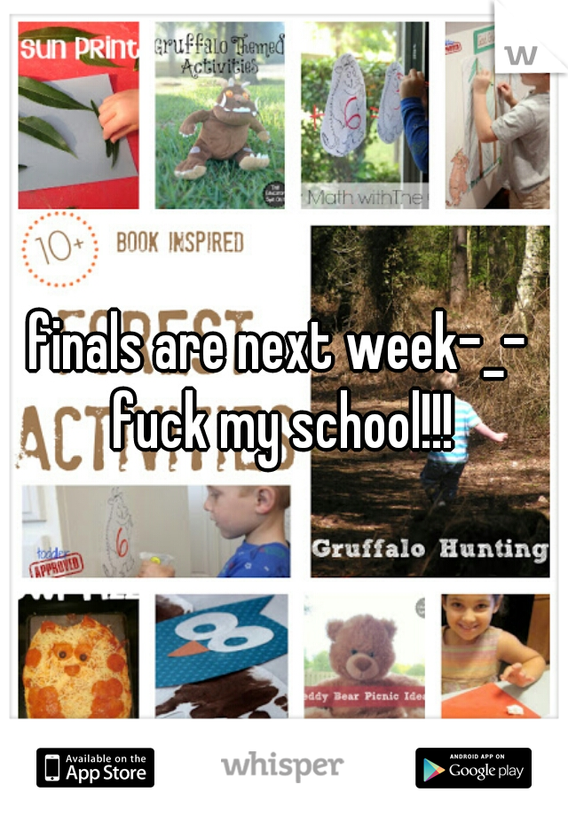 finals are next week-_-  fuck my school!!!
