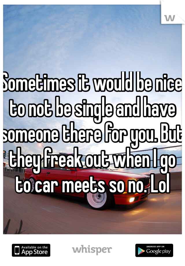 Sometimes it would be nice to not be single and have someone there for you. But they freak out when I go to car meets so no. Lol