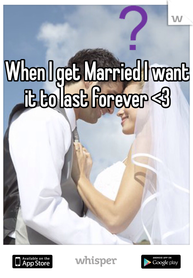 When I get Married I want it to last forever <3
