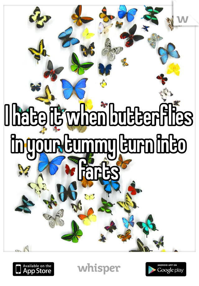 I hate it when butterflies in your tummy turn into farts
