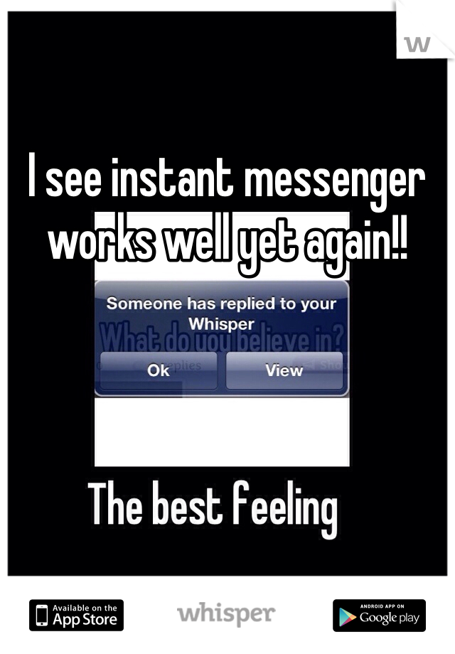 I see instant messenger works well yet again!!