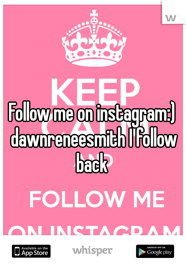 Follow me on instagram:) dawnreneesmith I follow back