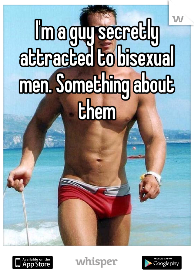 I'm a guy secretly attracted to bisexual men. Something about them