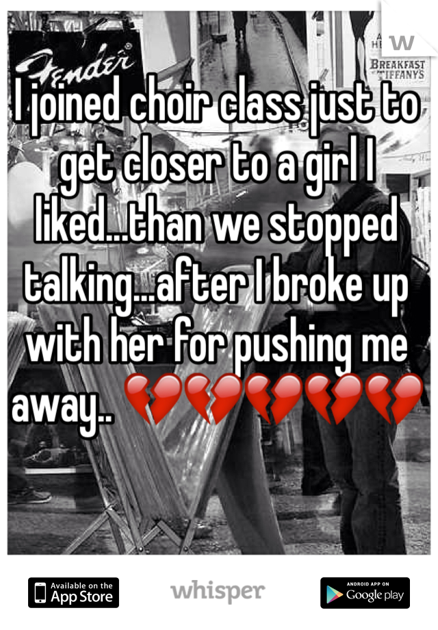 I joined choir class just to get closer to a girl I liked...than we stopped talking...after I broke up with her for pushing me away.. 💔💔💔💔💔