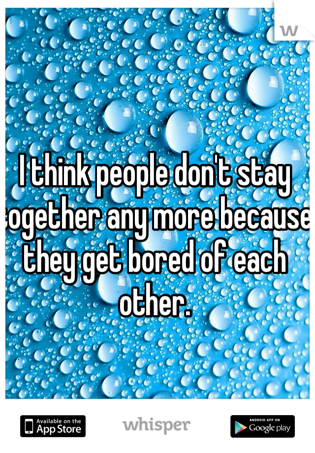 I think people don't stay together any more because they get bored of each other.