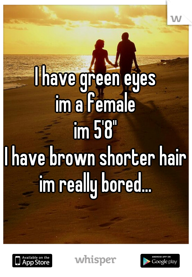 "I have green eyes im a female im 5'8"" I have brown shorter hair im really bored..."