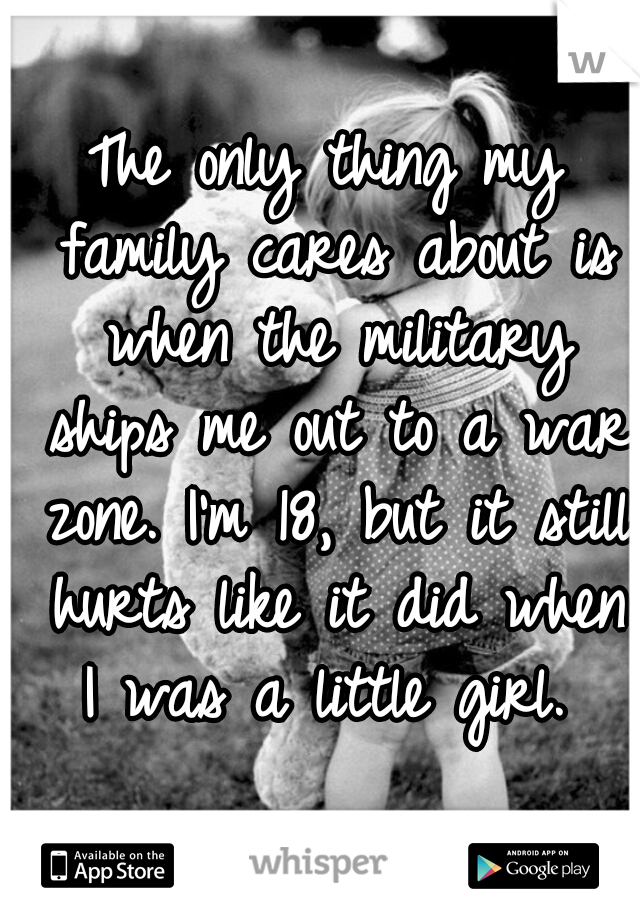 The only thing my family cares about is when the military ships me out to a war zone. I'm 18, but it still hurts like it did when I was a little girl.
