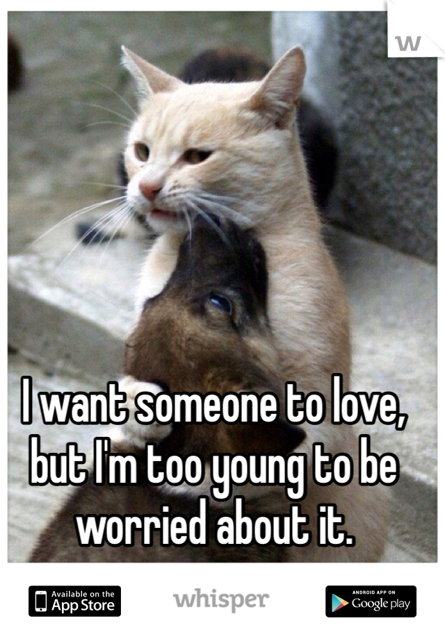 I want someone to love, but I'm too young to be worried about it.