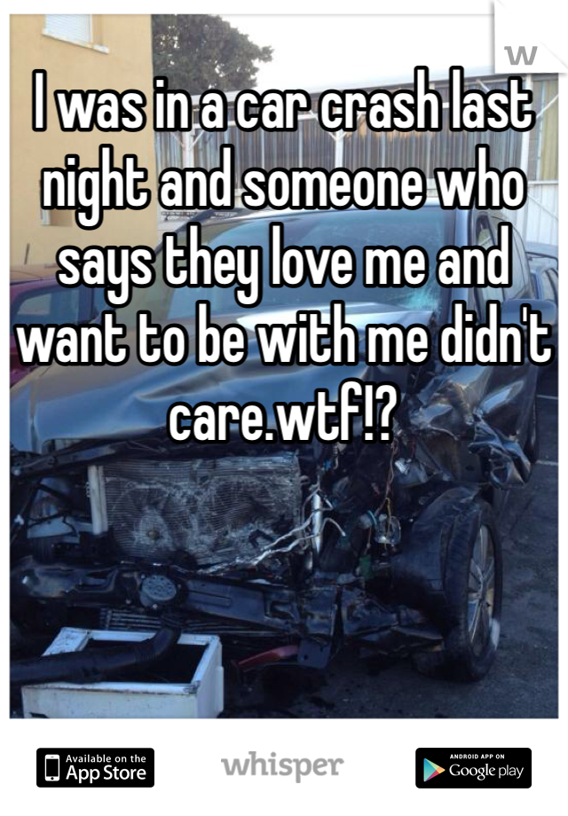 I was in a car crash last night and someone who says they love me and want to be with me didn't care.wtf!?