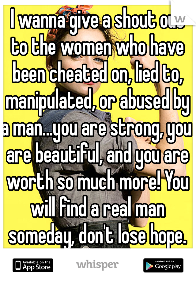 I wanna give a shout out to the women who have been cheated on, lied to, manipulated, or abused by a man...you are strong, you are beautiful, and you are worth so much more! You will find a real man someday, don't lose hope. <3
