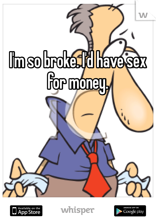 I'm so broke. I'd have sex for money.