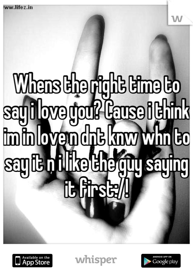 Whens the right time to say i love you? Cause i think im in love n dnt knw whn to say it n i like the guy saying it first:/!