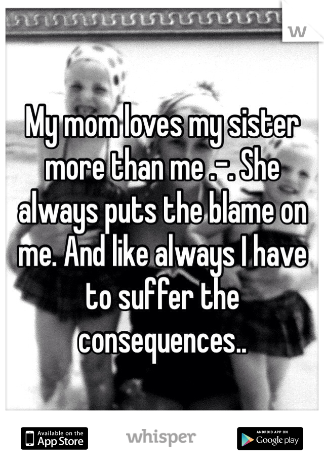 My mom loves my sister more than me .-. She always puts the blame on me. And like always I have to suffer the consequences..