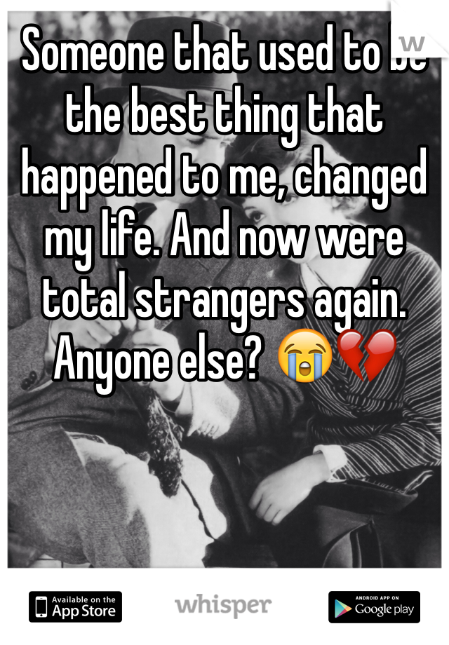 Someone that used to be the best thing that happened to me, changed my life. And now were total strangers again. Anyone else? 😭💔