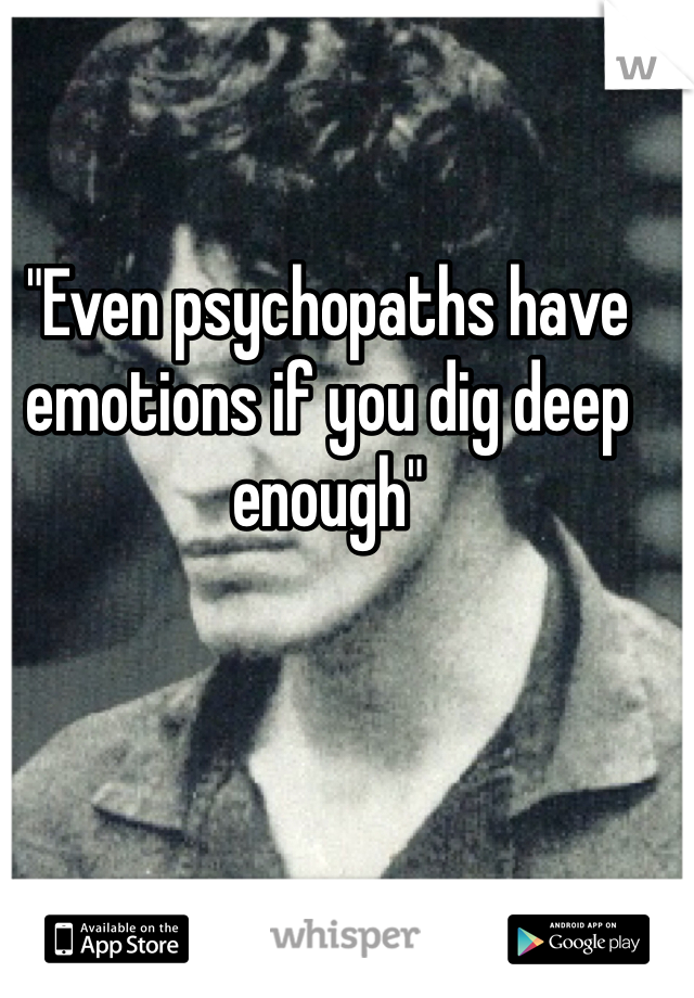 """""""Even psychopaths have emotions if you dig deep enough"""""""