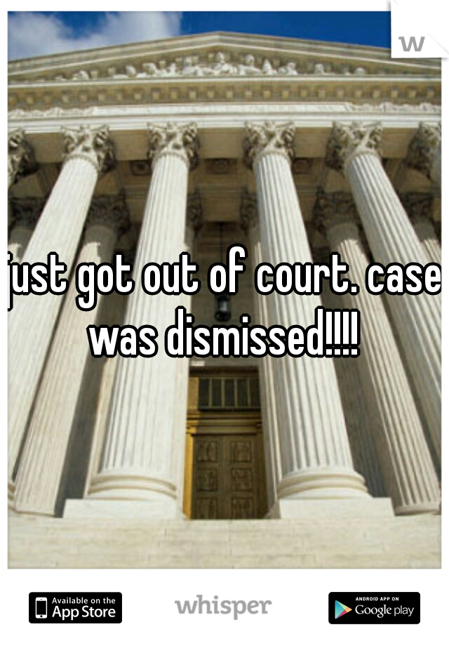 just got out of court. case was dismissed!!!!