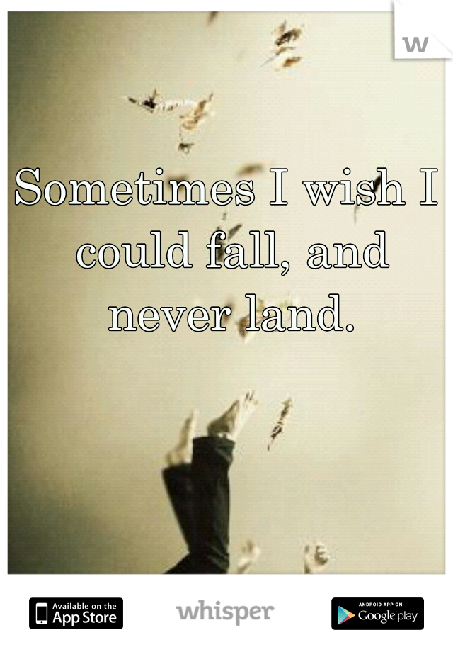 Sometimes I wish I could fall, and never land.
