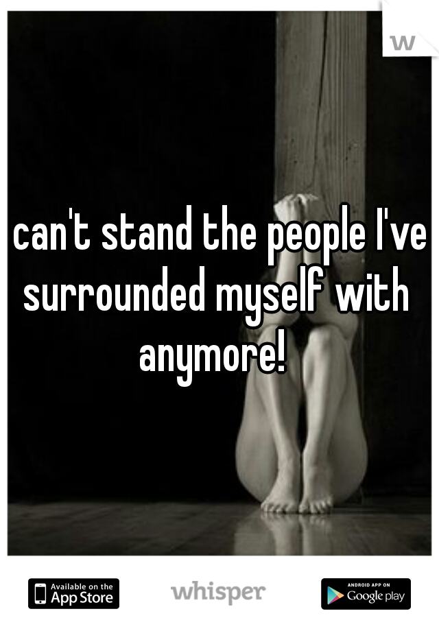 I can't stand the people I've surrounded myself with anymore!