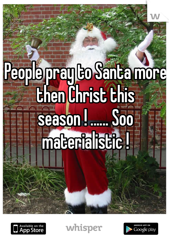 People pray to Santa more then Christ this season ! ...... Soo materialistic !