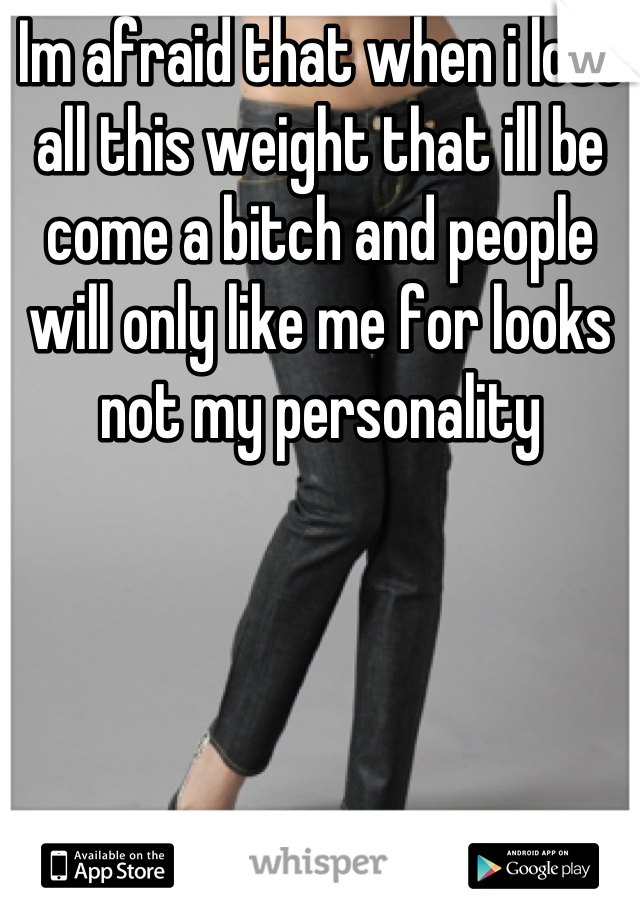 Im afraid that when i lose all this weight that ill be come a bitch and people will only like me for looks not my personality