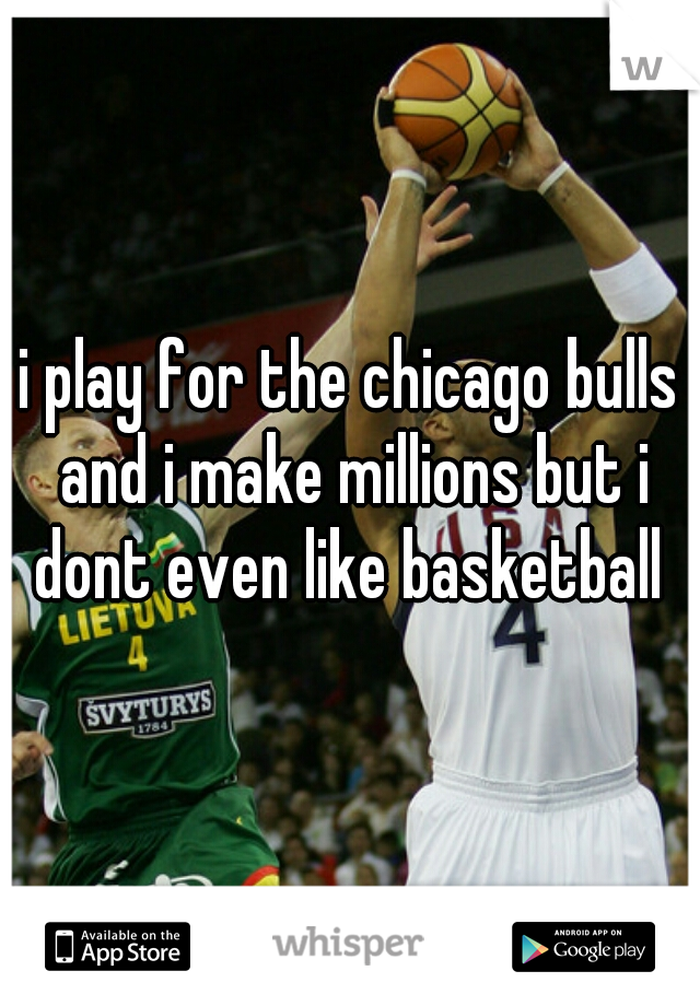 i play for the chicago bulls and i make millions but i dont even like basketball