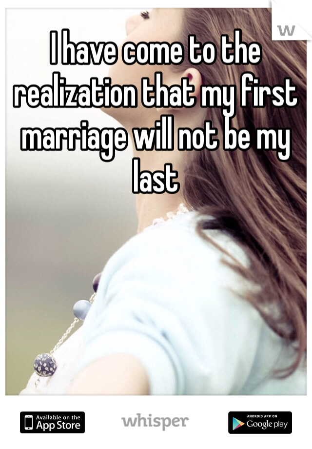 I have come to the realization that my first marriage will not be my last