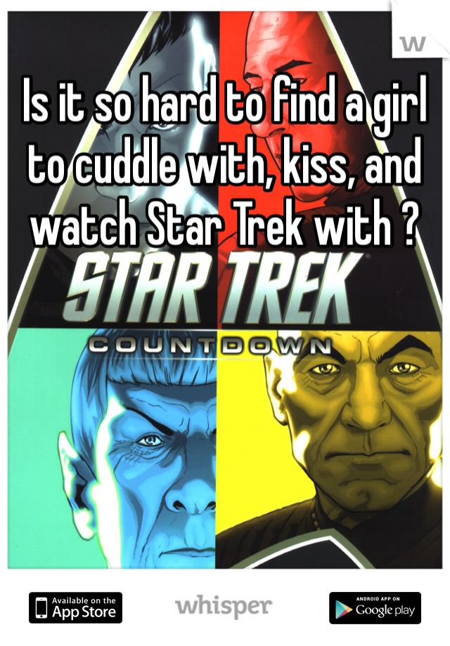 Is it so hard to find a girl to cuddle with, kiss, and watch Star Trek with ?