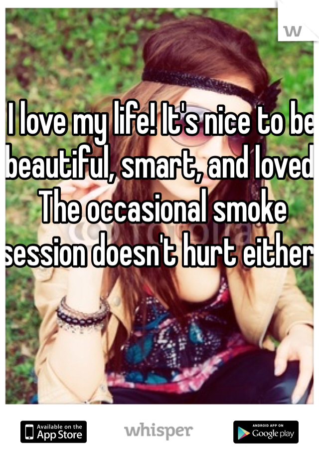 I love my life! It's nice to be beautiful, smart, and loved. The occasional smoke session doesn't hurt either.