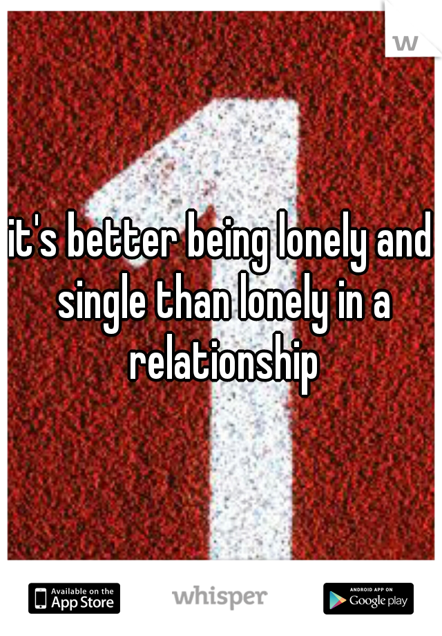 it's better being lonely and single than lonely in a relationship