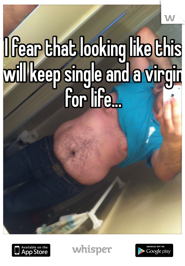 I fear that looking like this will keep single and a virgin for life...