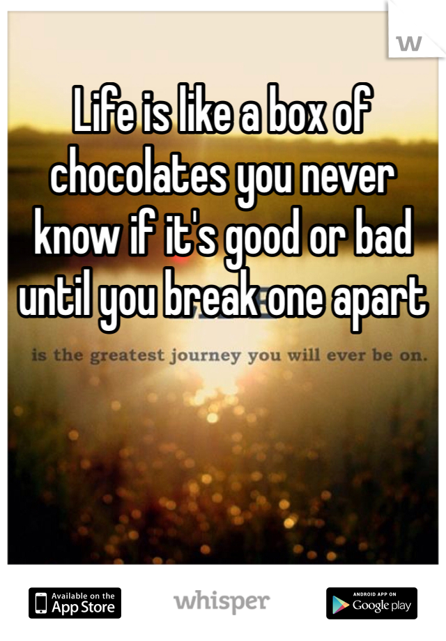 Life is like a box of chocolates you never know if it's good or bad until you break one apart