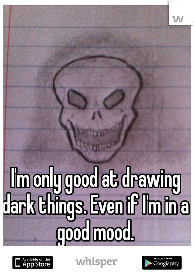 I'm only good at drawing dark things. Even if I'm in a good mood.