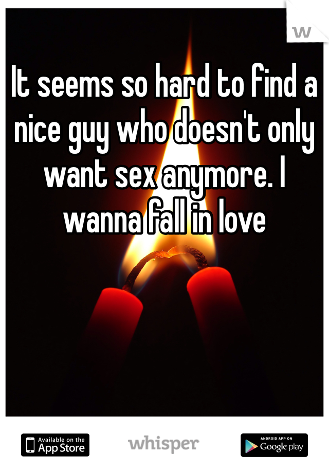 It seems so hard to find a nice guy who doesn't only want sex anymore. I wanna fall in love