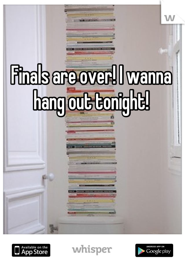 Finals are over! I wanna hang out tonight!