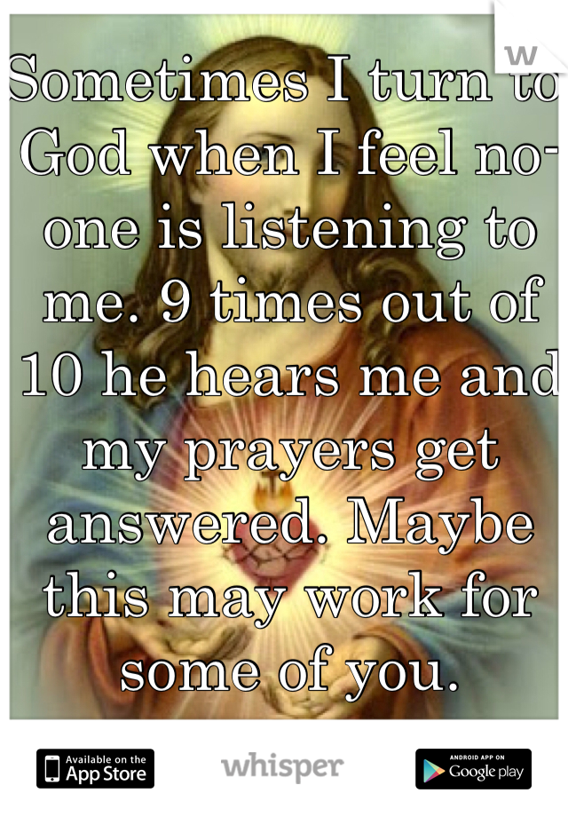 Sometimes I turn to God when I feel no-one is listening to me. 9 times out of 10 he hears me and my prayers get answered. Maybe this may work for some of you.