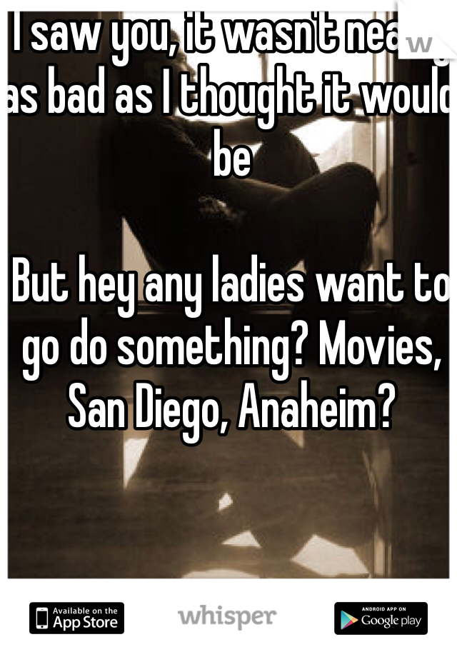I saw you, it wasn't nearly as bad as I thought it would be  But hey any ladies want to go do something? Movies, San Diego, Anaheim?