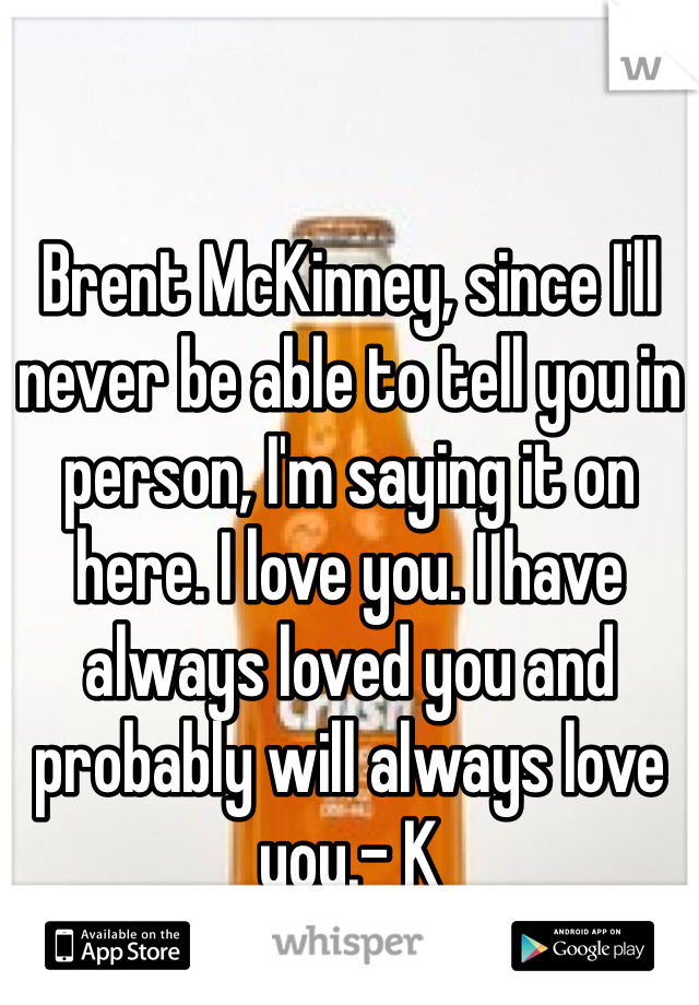 Brent McKinney, since I'll never be able to tell you in person, I'm saying it on here. I love you. I have always loved you and probably will always love you.- K