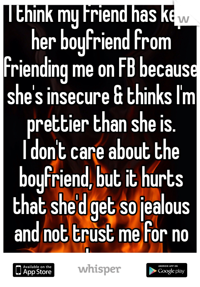 I think my friend has kept her boyfriend from friending me on FB because she's insecure & thinks I'm prettier than she is. I don't care about the boyfriend, but it hurts that she'd get so jealous and not trust me for no good reason.