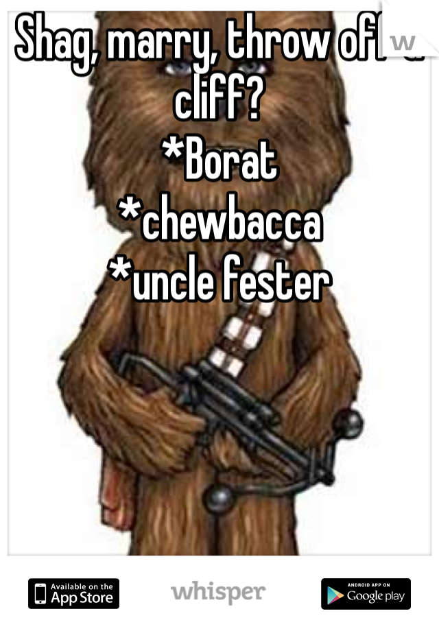 Shag, marry, throw off a cliff? *Borat *chewbacca *uncle fester