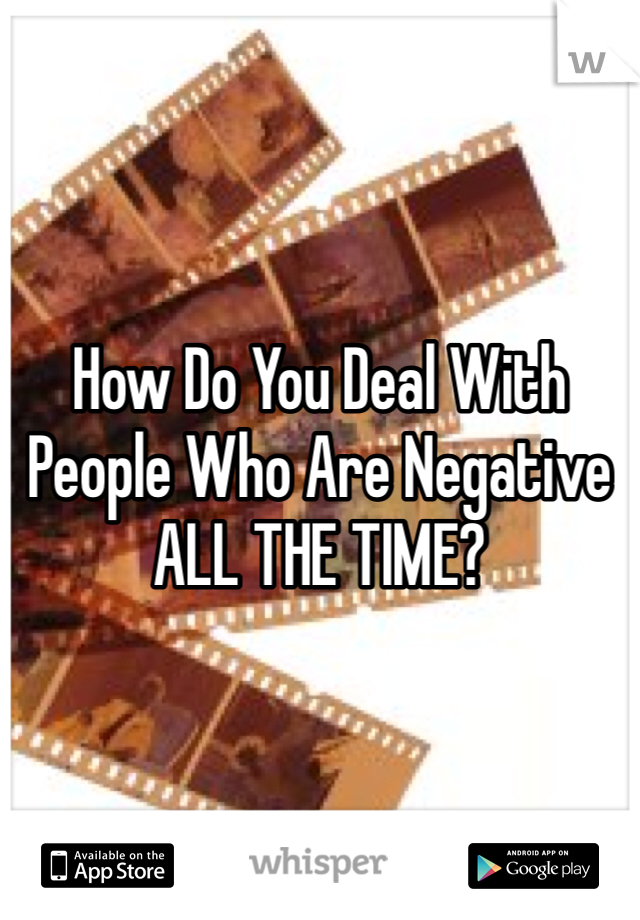 How Do You Deal With People Who Are Negative ALL THE TIME?