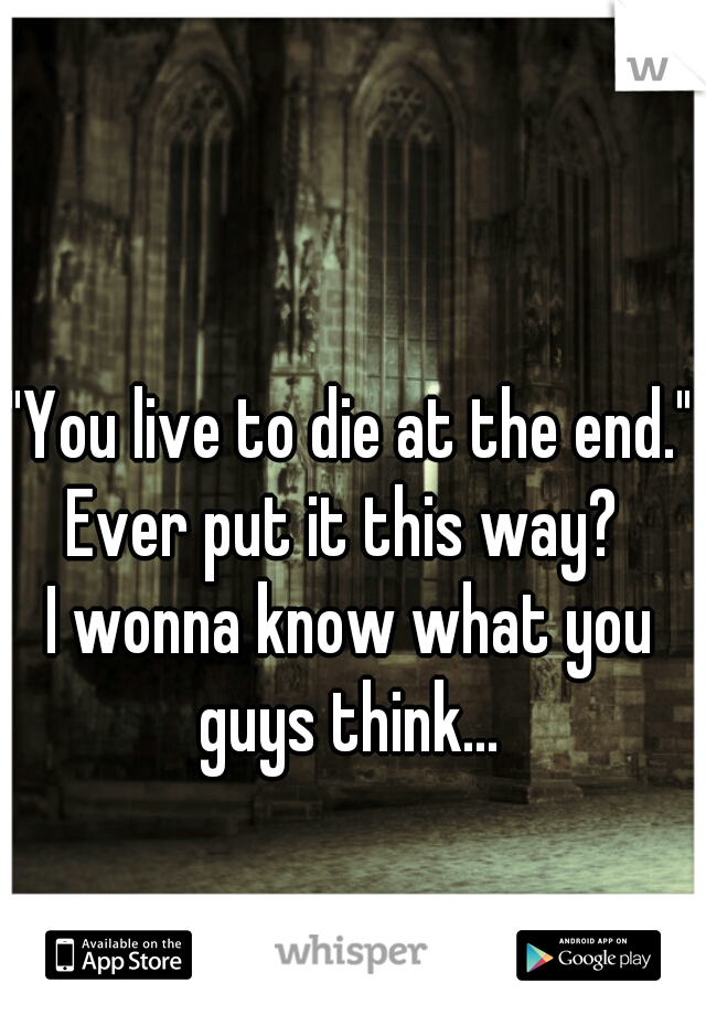 """""""You live to die at the end."""" Ever put it this way?  I wonna know what you guys think..."""