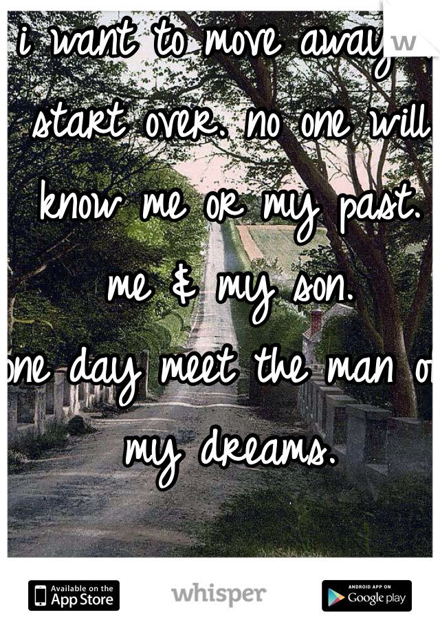i want to move away & start over. no one will know me or my past. me & my son.  one day meet the man of my dreams.