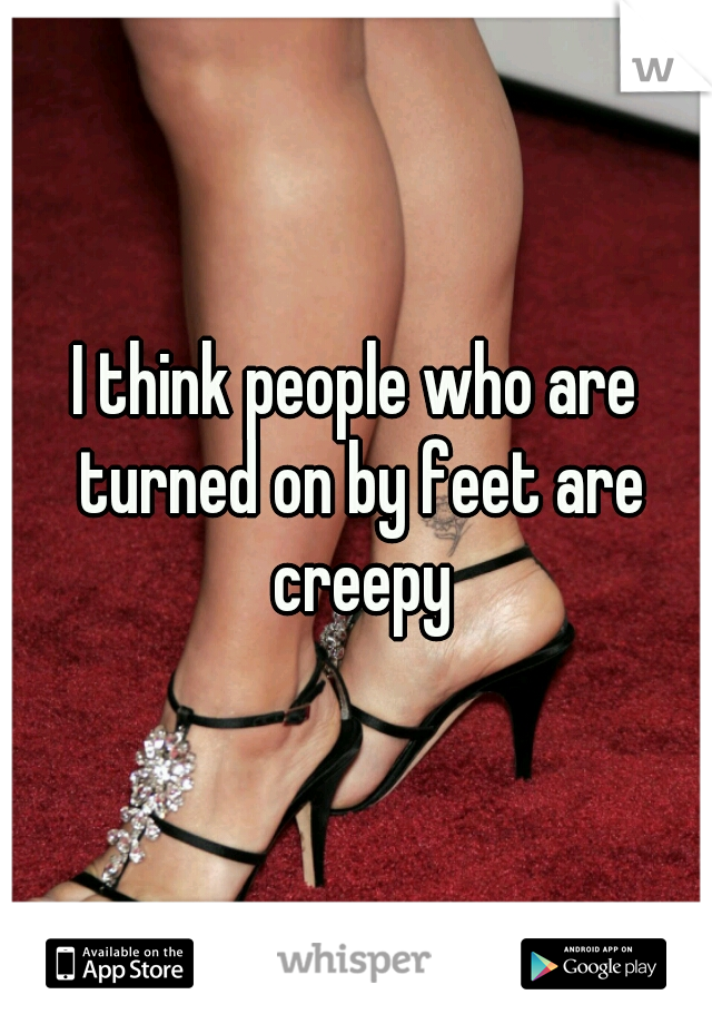 I think people who are turned on by feet are creepy