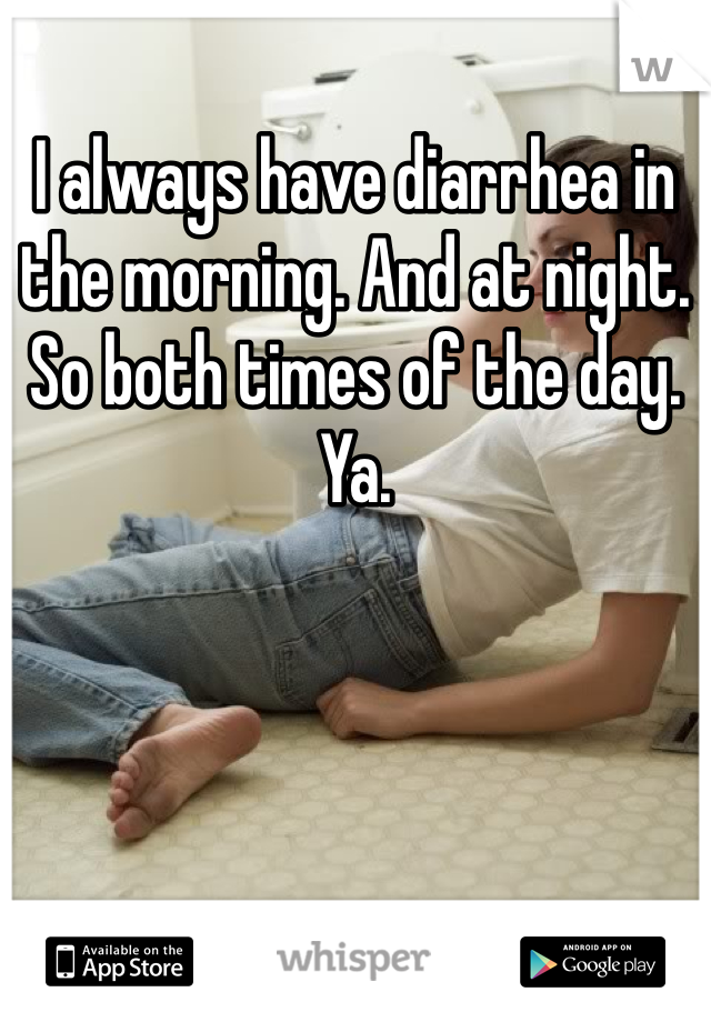 I always have diarrhea in the morning. And at night. So both times of the day. Ya.