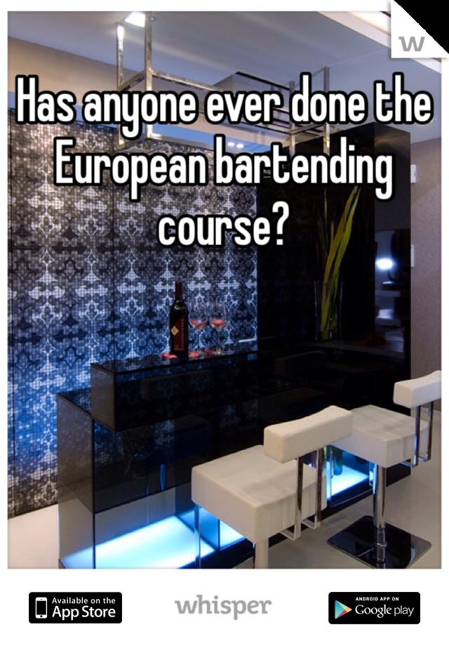 Has anyone ever done the European bartending course?
