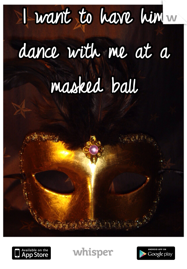 I want to have him dance with me at a masked ball