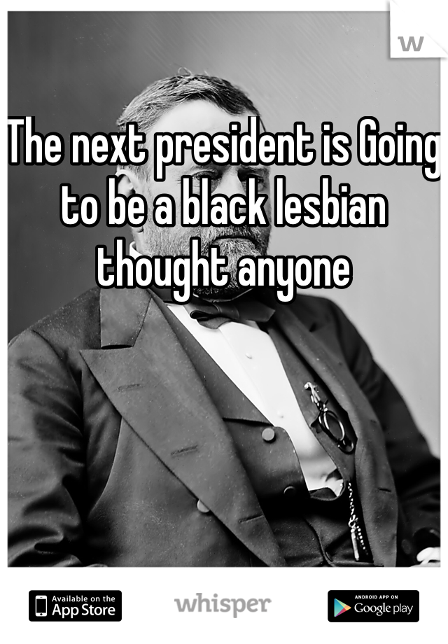 The next president is Going to be a black lesbian thought anyone